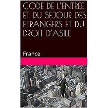CODE DE L'ENTREE ET DU SEJOUR DES ETRANGERS ET DU DROIT D'ASILE: France (French Edition)