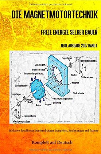 Die Magnetmotortechnik: Freie Energie selber bauen Neue Ausgabe 2017 Band 1 Taschenbuch