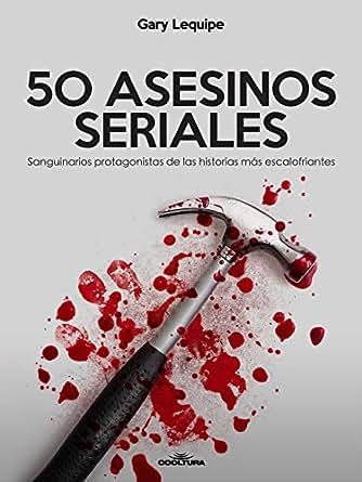 50 ASESINOS SERIALES: Sanguinarios protagonistas de las