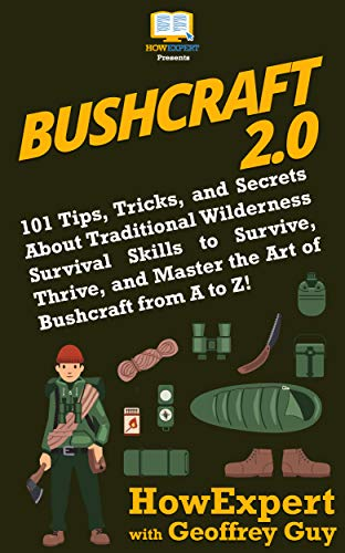 Bushcraft 2.0: 101 Tips, Tricks, and Secrets About Traditional Wilderness Survival Skills to Survive, Thrive, and Master the Art of Bushcraft from A to Z! by [HowExpert, Guy, Geoffrey]