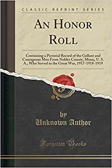 An Honor Roll: Containing a Pictorial Record of the Gallant and Courageous Men From Nobles County, Minn:, U. S. A., Who Served in the Great War, 1917-1918-1919 (Classic Reprint)