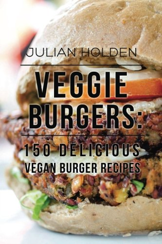 Veggie Burgers: 150 Delicious Vegan Burger Recipes: Easy, Healthy Vegan, Vegetarian, Veggie Burgers ( Plant Based, How Not to Die, The China Study)