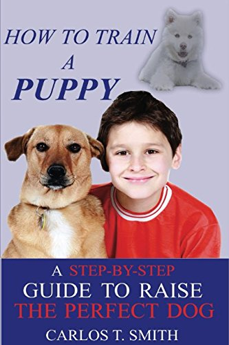 Download How To Train A Puppy: A Step-By-Step Guide To Raise The Perfect Dog PDF