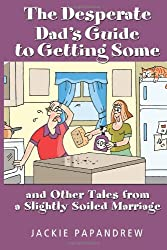 The Desperate Dad's Guide to Getting Some: And Other Tales From A Slightly Soiled Marriage