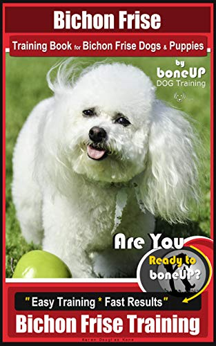 Bichon Frise Training Book for Bichon Frise Dogs & Puppies By BoneUP DOG Training: Are You Ready to Bone Up?  Easy Training * Fast Results Bichon Frise Training (Bichon Frise Bone)