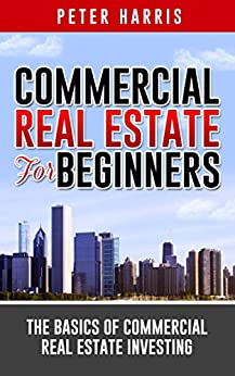 Commercial Real Estate for Beginners: The Basics of Commercial Real Estate Investing by [Harris, Peter]