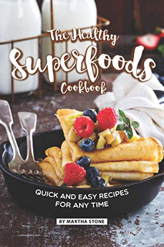 The Healthy Superfoods Cookbook: Quick and Easy Recipes for Any Time by Martha Stone
