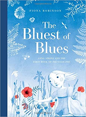 The Bluest Of Blues: Anna Atkins And The First Book Of Photographs por Fiona Robinson epub