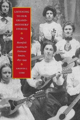 Listening to Our Grandmothers' Stories: The Bloomfield Academy for Chickasaw Females, 1852-1949 (North American Indian P