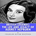 British Legends: The Life and Legacy of Audrey Hepburn Audiobook by  Charles River Editors Narrated by Deborah Fennelly