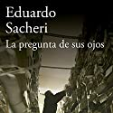 La pregunta de sus ojos [The Question in Their Eyes] Audiobook by Eduardo Sacheri Narrated by Gustavo Bonfigli