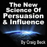 The New Science of Persuasion & Influence: Amazing Techniques to Get Everything You Want | Craig Beck