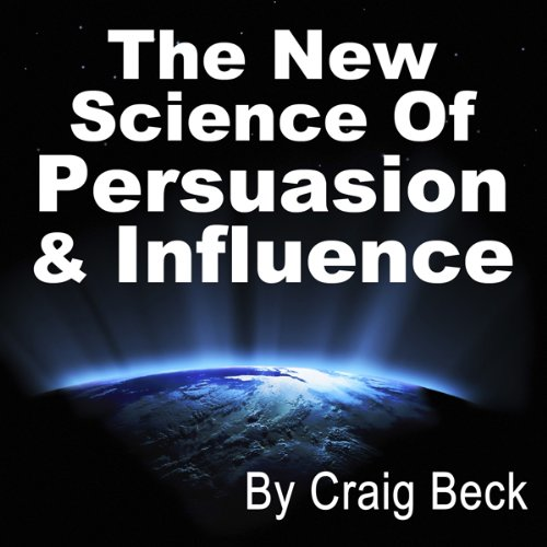 The New Science of Persuasion & Influence: Amazing Techniques to Get Everything You Want