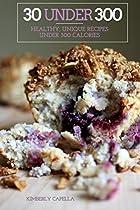 30 Under 300: Healthy, Unique Recipes Under 300 Calories (gluten Free, Sugar Free, Dairy Free, Vegan)