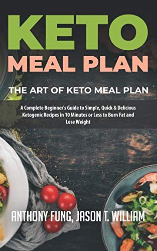 Keto Meal Plan – The Art of Keto Meal Plan: A Complete Beginner's Guide to Simple, Quick & Delicious Ketogenic Recipes in 10 Minutes or Less to Burn Fat and Lose Weight