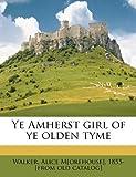 Ye Amherst Girl of Ye Olden Tyme, Alice M. Walker, 1149762233