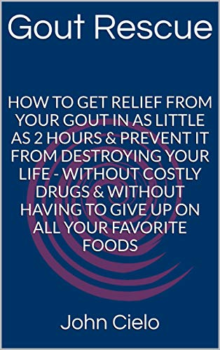 GOUT RESCUE: How To Get Relief From Your Gout In As Little As 2 Hours & Prevent It From Destroying Your Life - Without Costly Drugs & Without Having To Give Up On All Your Favorite Foods