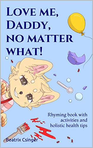 (Love me, Daddy, no matter what!: Rhyming book with activities and holistic health tips (The Holistic Re-Generation series)