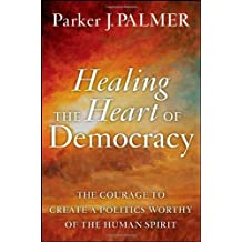 Healing the Heart of Democracy: The Courage to Create a Politics Worthy of the Human Spirit by Parker J. Palmer (2011-09-06)