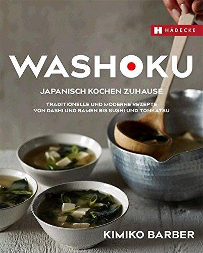 Washoku – Japanisch Kochen Zuhause  Traditionelle Und Moderne Rezepte Von Dashi Und Ramen Bis Sushi Und Tonkatsu