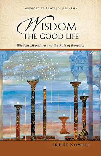 Wisdom: The Good Life: Wisdom Literature And The Rule Of Benedict
