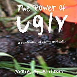 The Power of Ugly: A Celebration of Earthy Spirituality