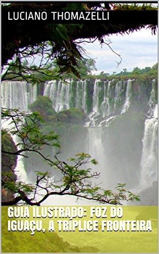 Guia Ilustrado: Foz do Iguaçu, a tríplice fronteira: Paraguai, Argentina e Brasil (Guia Ilustrado de Viagens Livro 5) (Portuguese Edition)