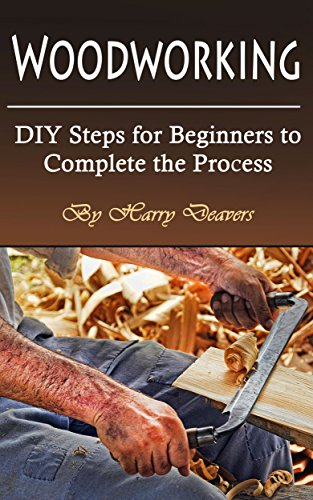 Woodworking: DIY Steps for Beginners to Complete the Process by [Deavers, Harry]