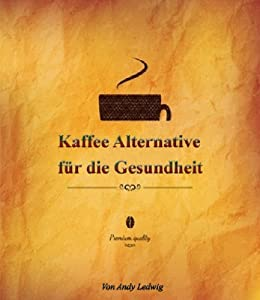 kaffee alternative f r die gesundheit german edition kindle edition by andy ledwig health. Black Bedroom Furniture Sets. Home Design Ideas