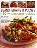Beans, Grains & Pulses: 150 Wholesome Recipes: All You Need To Know About Beans, Grains, Pulses And Legumes Including Rice, Chickpeas, Couscous, Bulgur Wheat, Lentils And Quinoa