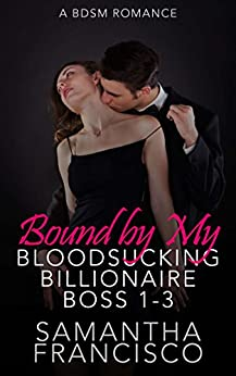 Bound By My Bloodsucking Billionaire Boss - Parts 1-3: A BDSM Romance by [Francisco, Samantha]