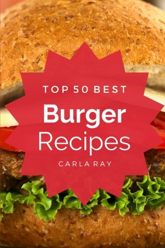 Burgers: Top 50 Best Burger Recipes – The Quick, Easy, & Delicious Everyday Cookbook!