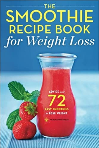 The Smoothie Recipe Book For Weight Loss Advice And 72 Easy Smoothies To Lose Weight Mendocino Press 9781623153366 Amazon Com Books