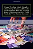 Forex Trading Made Simple : Little Dirty Tricks and Sneaky but Profitable Tips to Massive Piles of Dough and Wet Cold Cash in Your Forex Account, Trader X, 1495930920