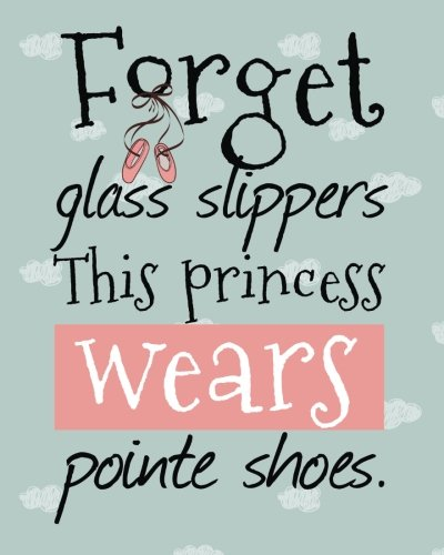 Cute Ballet Journal Forget Glass Slippers This Princess Wears Pointe Shoes: Lined Notebook for Girls, Perfect Gift for Dancers ~ Unique Inspirational ... Dance Students, Teacher ~ Jazz, Tap, ()