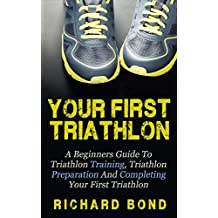 Your First Triathlon: A Beginners Guide To Triathlon Training, Triathlon Preparation And Completing Your First Triathlon