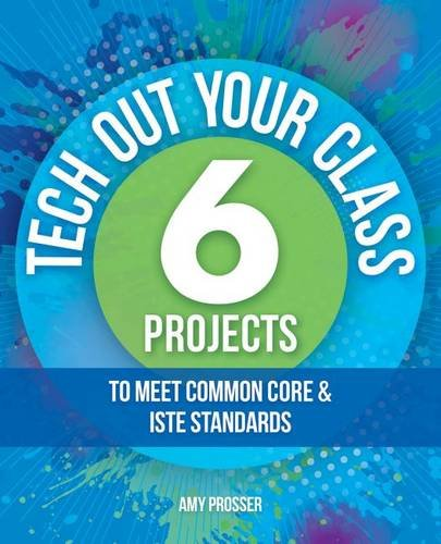 Tech Out Your Class: 6 Projects to Meet Common Core & ISTE Standards