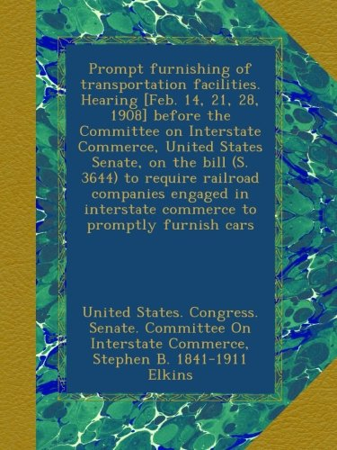 Prompt furnishing of transportation facilities. Hearing [Feb. 14, 21, 28, 1908] before the Committee on Interstate Commerce, United States Senate, on ... interstate commerce to promptly furnish cars