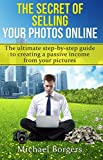 The secret of selling your photos online: The ultimate step-by-step beginners guide to creating a passive income from your pictures