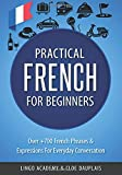 French: Practical French For Beginners - Over +700 French Phrases & Expressions for Everyday Conversation - Including Pronunciation Tips & Detailed Exercises