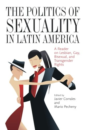 The Politics of Sexuality in Latin America: A Reader on Lesbian, Gay, Bisexual, and Transgender Rights (Pitt Latin American Series)