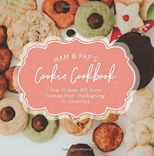 Mam & Pap's Cookie Cookbook: How to bake 365 dozen cookies from Thanksgiving to Christmas. by Emily R Ohmart, Norma J Small