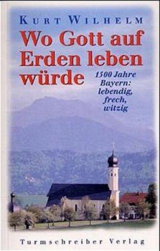 Wo Gott auf Erden leben würde: 1500 Jahre Bayern: lebendig, frech, witzig