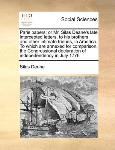 Read Online Paris papers; or Mr. Silas Deane's late intercepted letters, to his brothers, and other intimate friends, in America. To which are annexed for ... declaration of indepedendency in July 1776 PDF