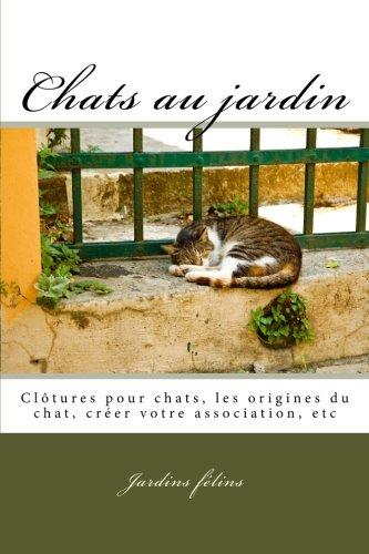 Chats au jardin: Inclus : clôtures pour chats, l'histoire de l'origine du chat, créer une association,.... (Chats, solutions aux soucis de voisinage, ... tout !) (Volume 5) (French Edition)