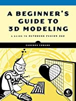 A Beginner's Guide to 3D Modeling: A Guide to Autodesk Fusion 360 Front Cover