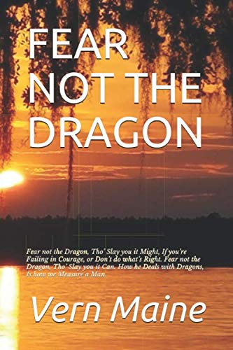 FEAR NOT THE DRAGON: Fear not the Dragon,  Tho' Slay you it Might, If you're Failing in Courage, or  Don't do what's Right.  Fear not the Dragon, -
