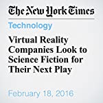 Virtual Reality Companies Look to Science Fiction for Their Next Play | Nick Wingfield