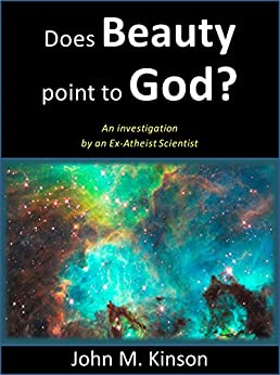 Does Beauty Point to God?: An investigation by an Ex-Atheist Scientist (God & Science Book 8) by [Kinson, John M.]