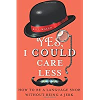 Yes, I Could Care Less: How to Be a Language Snob Without Being a Jerk